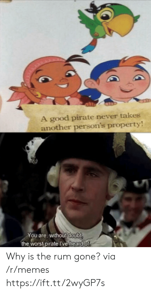 why is the rum gone: A good pirate never takes  another person's property  You are, without doubt  the worst pirate I've heardof Why is the rum gone? via /r/memes https://ift.tt/2wyGP7s