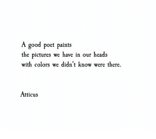 Good, Pictures, and Atticus: A good poet paints  the pictures we have in our heads  with colors we didn't know were there.  Atticus