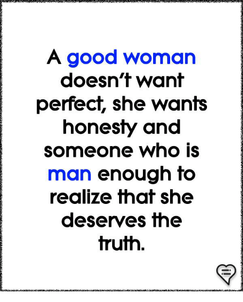 Memes, Good, and Honesty: A good woman  doesn't want  perfect, she wants  honesty and  someone who is  man enough to  realize that she  deserves the  truth.