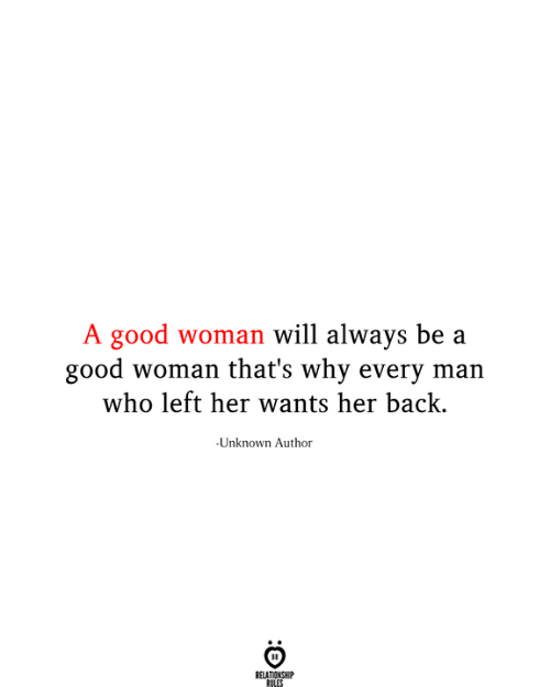 Relationship Rules: A good woman will always be a  good woman that's why every man  who left her wants her back.  Unknown Author  RELATIONSHIP  RULES