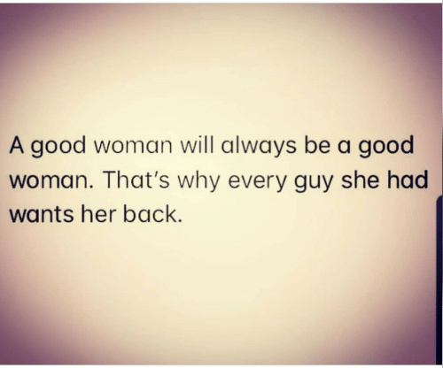 She Had: A good woman will always be a good  woman. That's why every guy she had  wants her back.