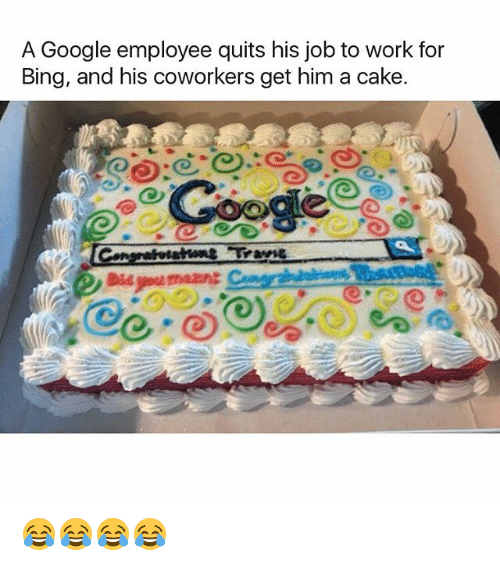 bingeing: A Google employee quits his job to work for  Bing, and his coworkers get him a cake  ale 😂😂😂😂