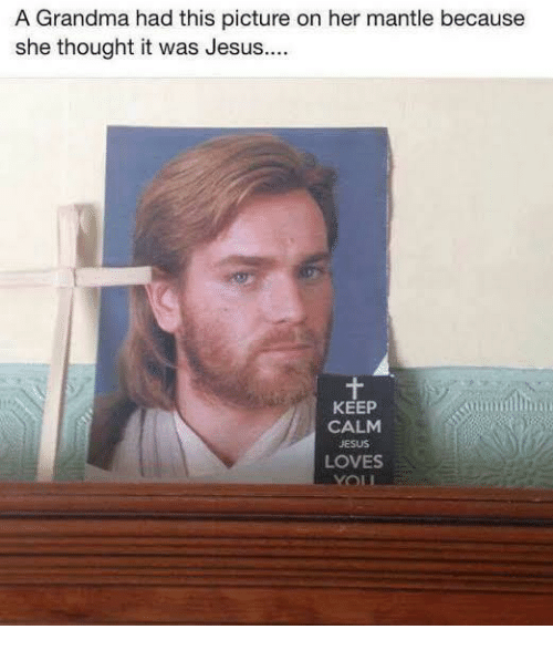 Keep Calm: A Grandma had this picture on her mantle because  she thought it was Jesus...  KEEP  CALM  JESUS  LOVES