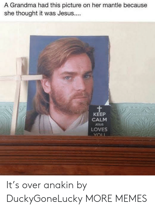 Keep Calm: A Grandma had this picture on her mantle because  she thought it was Jesus...  KEEP  CALM  JESUS  LOVES It's over anakin by DuckyGoneLucky MORE MEMES