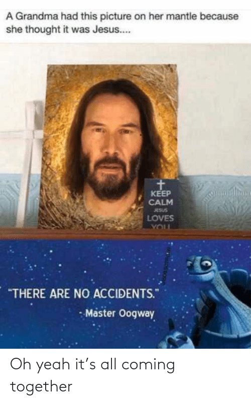 "Accidents: A Grandma had this picture on her mantle because  she thought it was Jesus..  KEEP  CALM  ESUS  LOVES  YOUL  ""THERE ARE NO ACCIDENTS.""  - Master Oogway Oh yeah it's all coming together"