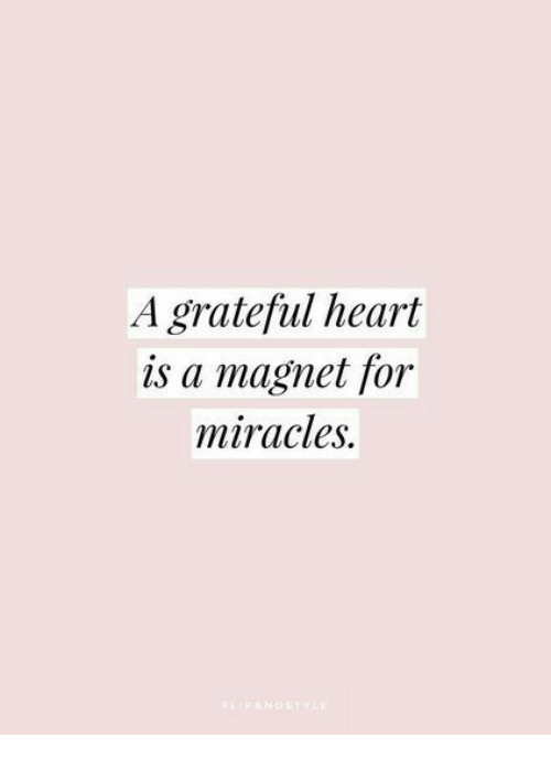 Miracles: A grateful heart  is a magnet for  miracles.