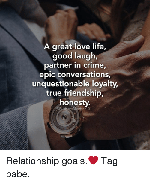 conversate: A great love life,  good laugh,  partner in crime,  epic conversations,  unquestionable loyalty,  true friendship,  honesty.  @BusinessMindset 101 Relationship goals.❤ Tag babe.
