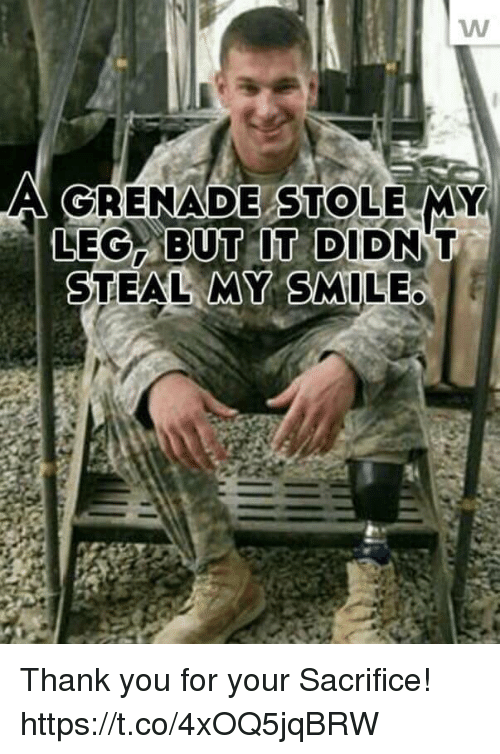 Memes, Thank You, and Smile: A GRENADE STOLE MY  LEG BUT IT DIDN  STEAL MY SMILE Thank you for your Sacrifice! https://t.co/4xOQ5jqBRW
