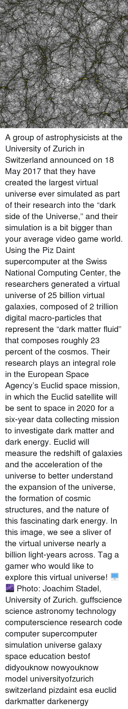 """virtualization: A group of astrophysicists at the University of Zurich in Switzerland announced on 18 May 2017 that they have created the largest virtual universe ever simulated as part of their research into the """"dark side of the Universe,"""" and their simulation is a bit bigger than your average video game world. Using the Piz Daint supercomputer at the Swiss National Computing Center, the researchers generated a virtual universe of 25 billion virtual galaxies, composed of 2 trillion digital macro-particles that represent the """"dark matter fluid"""" that composes roughly 23 percent of the cosmos. Their research plays an integral role in the European Space Agency's Euclid space mission, in which the Euclid satellite will be sent to space in 2020 for a six-year data collecting mission to investigate dark matter and dark energy. Euclid will measure the redshift of galaxies and the acceleration of the universe to better understand the expansion of the universe, the formation of cosmic structures, and the nature of this fascinating dark energy. In this image, we see a sliver of the virtual universe nearly a billion light-years across. Tag a gamer who would like to explore this virtual universe! 🖥️🌌 Photo: Joachim Stadel, University of Zurich. guffscience science astronomy technology computerscience research code computer supercomputer simulation universe galaxy space education bestof didyouknow nowyouknow model universityofzurich switzerland pizdaint esa euclid darkmatter darkenergy"""
