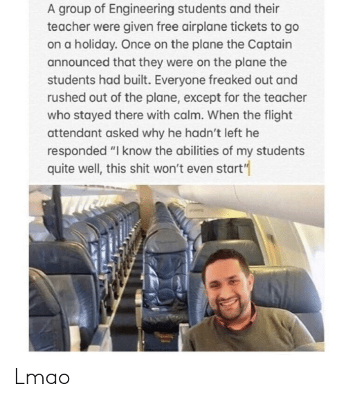 """Lmao, Shit, and Teacher: A group of Engineering students and their  teacher were given free airplane tickets to go  on a holiday. Once on the plane the Captain  announced that they were on the plane the  students had built. Everyone freaked out and  rushed out of the plane, except for the teacher  who stayed there with calm. When the flight  attendant asked why he hadn't left he  responded """"I know the abilities of my students  quite well, this shit won't even start"""" Lmao"""