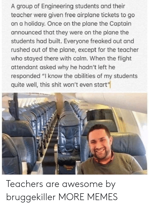 """Dank, Memes, and Shit: A group of Engineering students and their  teacher were given free airplane tickets to go  on a holiday. Once on the plane the Captain  announced that they were on the plane the  students had built. Everyone freaked out and  rushed out of the plane, except for the teacher  who stayed there with calm. When the flight  attendant asked why he hadn't left he  responded """"I know the abilities of my students  quite well, this shit won't even start'"""" Teachers are awesome by bruggekiller MORE MEMES"""