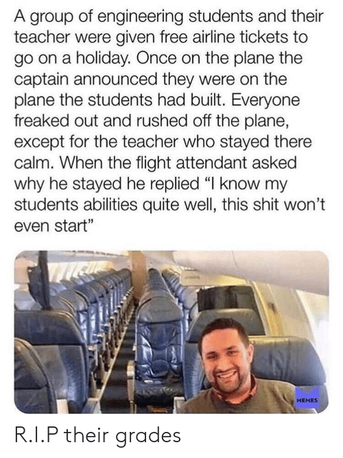"Memes, Shit, and Teacher: A group of engineering students and their  teacher were given free airline tickets to  go on a holiday. Once on the plane the  captain announced they were on the  plane the students had built. Everyone  freaked out and rushed off the plane,  except for the teacher who stayed there  calm. When the flight attendant asked  why he stayed he replied 띠 know my  students abilities quite well, this shit won't  even start""  MEMES R.I.P their grades"