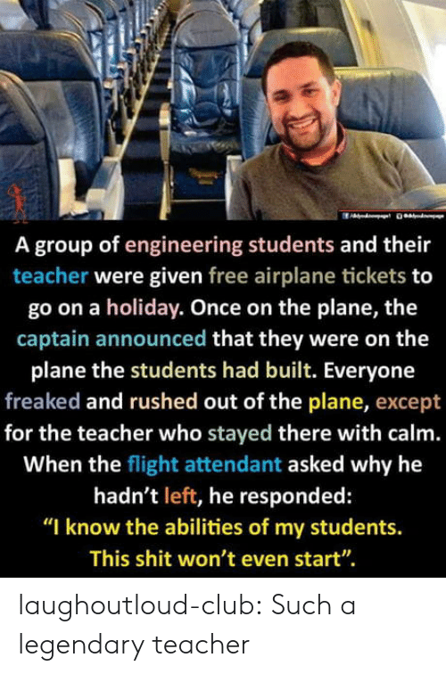 "Club, Shit, and Teacher: A group of engineering students and their  teacher were given free airplane tickets to  go on a holiday. Once on the plane, the  captain announced that they were on the  plane the students had built. Everyone  freaked and rushed out of the plane, except  for the teacher who stayed there with calm.  When the flight attendant asked why he  hadn't left, he responded:  ""I know the abilities of my students.  This shit won't even start"". laughoutloud-club:  Such a legendary teacher"