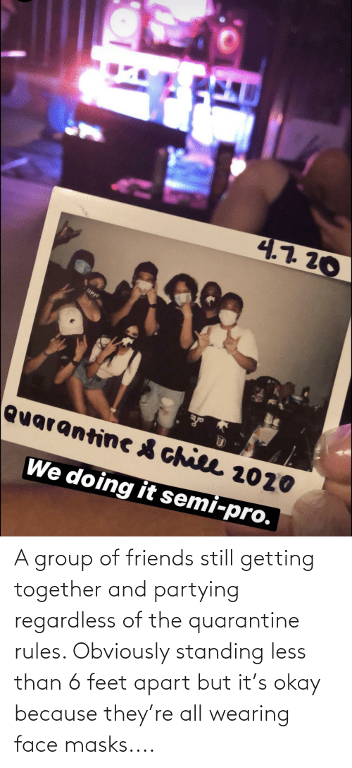 regardless: A group of friends still getting together and partying regardless of the quarantine rules. Obviously standing less than 6 feet apart but it's okay because they're all wearing face masks....