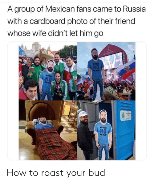 Let Him Go: A group of Mexican fans came to Russia  with a cardboard photo of their friend  whose wife didn't let him go  NO  MEDE How to roast your bud