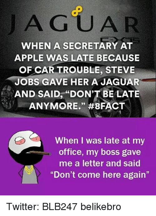 """Dont Be Late: A GUAR  WHEN A SECRETARY AT  APPLE WAS LATE BECAUSE  OF CAR TROUBLE, STEVE  JOBS GAVE HER A JAGUAR  AND SAID, """"DON'T BE LATE  ANYMORE."""" #8 FACT  When I was late at my  office, my boss gave  me a letter and said  """"Don't come here again"""" Twitter: BLB247 belikebro"""