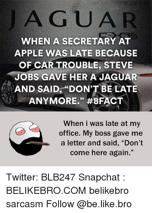 """Dont Be Late: A GUAR  WHEN A SECRETARY AT  APPLE WAS LATE BECAUSE  OF CAR TROUBLE STEVE  JOBS GAVE HER A JAGUAR  AND SAID, """"DON'T BE LATE  ANYMORE."""" #8FACT  When i was late at my  office. My boss gave me  a letter and said, """"Don't  come here again."""" Twitter: BLB247 Snapchat : BELIKEBRO.COM belikebro sarcasm Follow @be.like.bro"""
