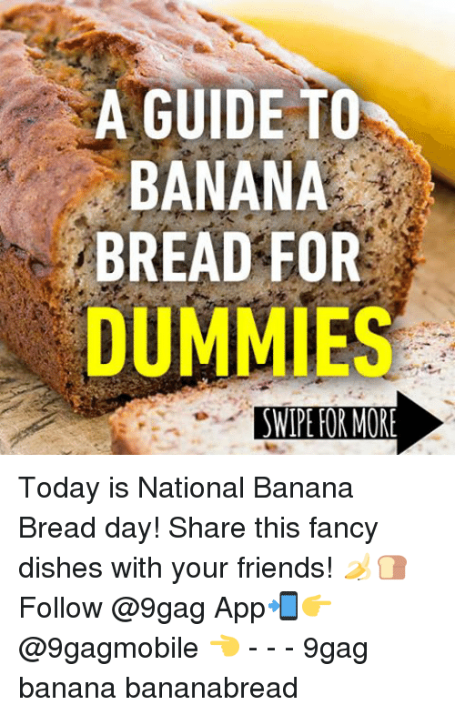 Banana Bread: A GUIDE TO  BANANA  BREAD FOR  DUMMIES  SWIPE FOR MORE Today is National Banana Bread day! Share this fancy dishes with your friends! 🍌🍞 Follow @9gag App📲👉@9gagmobile 👈 - - - 9gag banana bananabread