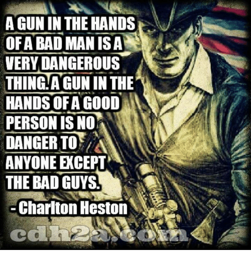 Bad, Memes, and Good: A GUN IN THE HANDS  OFABAD MANİSA  VERY DANGEROUS  THING.A GUN IN THE  HANDS OFA GOOD  PERSON IS N0%  DANGER TOA  ANYONE EXCEPT  THE BAD GUYS.  Charlton Heston
