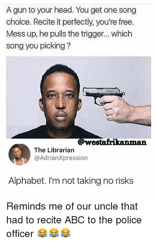 Triggere: A gun to your head. You get one song  choice. Recite it perfectly, you're free.  Mess up, he pulls the trigger... which  song you picking?  @westafrikanman  The Librarian  @AdrianXpression  Alphabet. I'm not taking no risks Reminds me of our uncle that had to recite ABC to the police officer 😂😂😂
