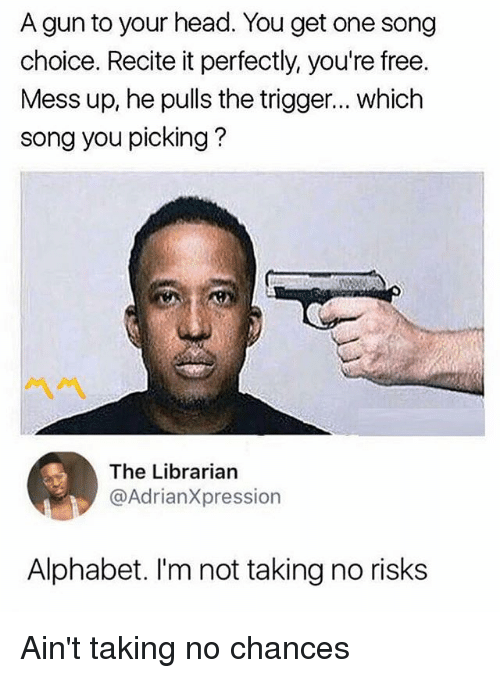 Triggere: A gun to your head. You get one song  choice. Recite it perfectly, you're free.  Mess up, he pulls the trigger... which  song you picking?  The Librarian  @AdrianXpression  Alphabet. I'm not taking no risks Ain't taking no chances