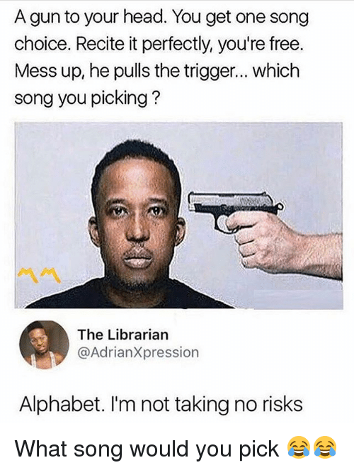 Triggere: A gun to your head. You get one song  choice. Recite it perfectly, you're free  Mess up, he pulls the trigger... which  song you picking?  The Librarian  @AdrianXpression  Alphabet. I'm not taking no risks What song would you pick 😂😂