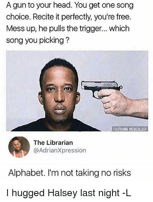 Triggere: A gun to your head. You get one song  choice. Recite it perfectly, you're free.  Mess up, he pulls the trigger... which  song you picking?  FB@DANK MEMEOLOGY  The Librarian  @AdrianXpression  Alphabet. I'm not taking no risks I hugged Halsey last night -L