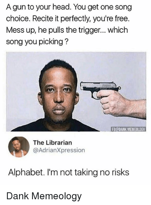Triggere: A gun to your head. You get one song  choice. Recite it perfectly, you're free.  Mess up, he pulls the trigger... which  song you picking?  FB@DANK MEMEOLOGY  The Librarian  @AdrianXpression  Alphabet. I'm not taking no risks Dank Memeology