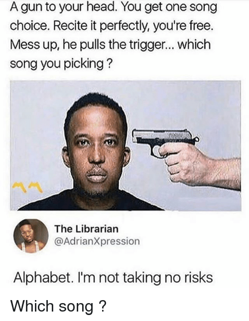 Triggere: A gun to your head. You get one song  choice. Recite it perfectly, you're free.  Mess up, he pulls the trigger... which  song you picking?  ペペ  The Librarian  @AdrianXpression  Alphabet. I'm not taking no risks Which song ?