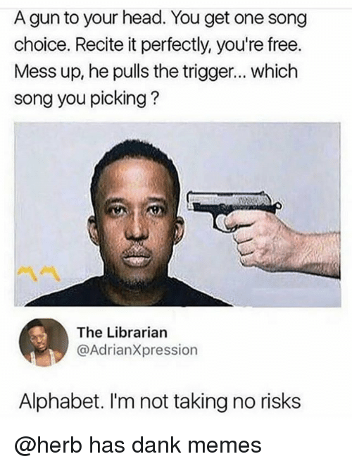 Triggere: A gun to your head. You get one song  choice. Recite it perfectly, you're free.  Mess up, he pulls the trigger... which  song you picking?  ペペ  The Librarian  @AdrianXpression  Alphabet. I'm not taking no risks @herb has dank memes