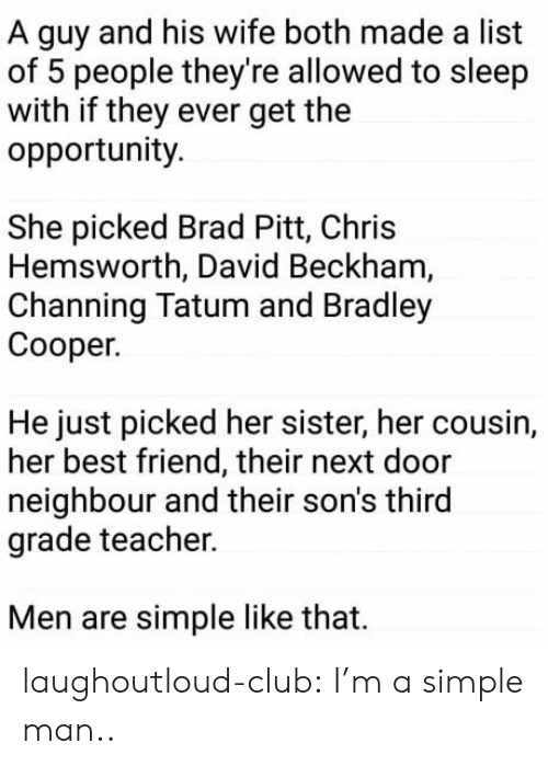 Best Friend, Brad Pitt, and Chris Hemsworth: A guy and his wife both made a list  of 5 people they're allowed to sleep  with if they ever get the  opportunity.  She picked Brad Pitt, Chris  Hemsworth, David Beckham  Channing Tatum and Bradley  Cooper.  He just picked her sister, her cousin,  her best friend, their next door  neighbour and their son's third  grade teacher.  Men are simple like that. laughoutloud-club:  I'm a simple man..