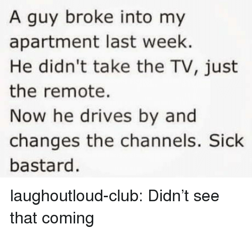 Club, Tumblr, and Blog: A guy broke into my  apartment last week.  He didn't take the TV, just  the remote.  Now he drives by and  changes the channels. Sick  bastard. laughoutloud-club:  Didn't see that coming