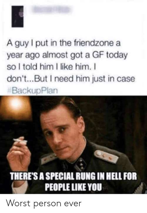 Told Him: A guy I put in the friendzone a  year ago almost got a GF today  so I told him I like him. I  don't...But I need him just in case  #BackupPlan  THERE'S A SPECIAL RUNG IN HELL FOR  PEOPLE LIKE YOU Worst person ever