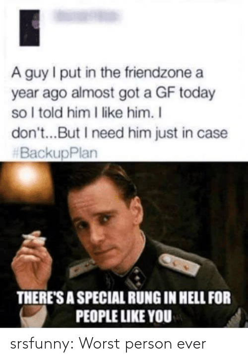 Friendzone, Tumblr, and Blog: A guy I put in the friendzone a  year ago almost got a GF today  so I told him I like him. I  don't...But I need him just in case  #BackupPlan  THERE'S A SPECIAL RUNG IN HELL FOR  PEOPLE LIKE YOU srsfunny:  Worst person ever