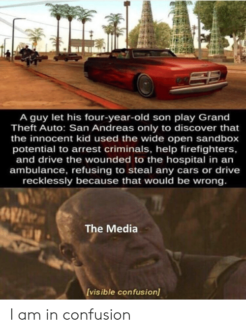 Cars, Discover, and Drive: A guy let his four-year-old son play Grand  Theft Auto: San Andreas only to discover that  the innocent kid used the wide open sandbox  potential to arrest criminals, help firefighters,  and drive the wounded to the hospital in an  ambulance, refusing to steal any cars or drive  recklessly because that would be wrong.  The Media  Ivisible confusion) I am in confusion