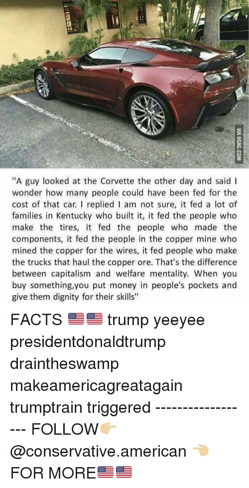 """Facts, Memes, and Money: """"A guy looked at the Corvette the other day and said I  wonder how many people could have been fed for the  cost of that car. I replied I am not sure, it fed a lot of  families in Kentucky who built it, it fed the people who  make the tires, it fed the people who made the  components, it fed the people in the copper mine who  mined the copper for the wires, it fed people who make  the trucks that haul the copper ore. That's the difference  between capitalism and welfare mentality. When you  buy something,you put money in people's pockets and  give them dignity for their skills"""" FACTS 🇺🇸🇺🇸 trump yeeyee presidentdonaldtrump draintheswamp makeamericagreatagain trumptrain triggered ------------------ FOLLOW👉🏼 @conservative.american 👈🏼 FOR MORE🇺🇸🇺🇸"""