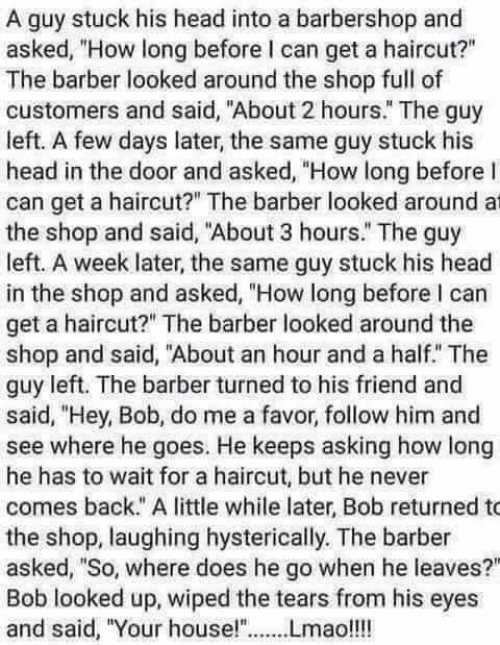 "Barbershop: A guy stuck his head into a barbershop and  asked, ""How long before I can get a haircut?""  The barber looked around the shop full of  customers and said, ""About 2 hours."" The guy  left. A few days later, the same guy stuck his  head in the door and asked, ""How long before I  can get a haircut?"" The barber looked around at  the shop and said, ""About 3 hours."" The guy  left. A week later, the same guy stuck his head  in the shop and asked, ""How long before l can  get a haircut?"" The barber looked around the  shop and said, ""About an hour and a half. The  guy left. The barber turned to his friend and  said, ""Hey, Bob, do me a favor, follow him and  see where he goes. He keeps asking how long  he has to wait for a haircut, but he never  comes back."" A little while later, Bob returned to  the shop, laughing hysterically. The barber  asked, ""So, where does he go when he leaves?  Bob looked up, wiped the tears from his eyes  and said, ""Your house!""Lmao!!!"