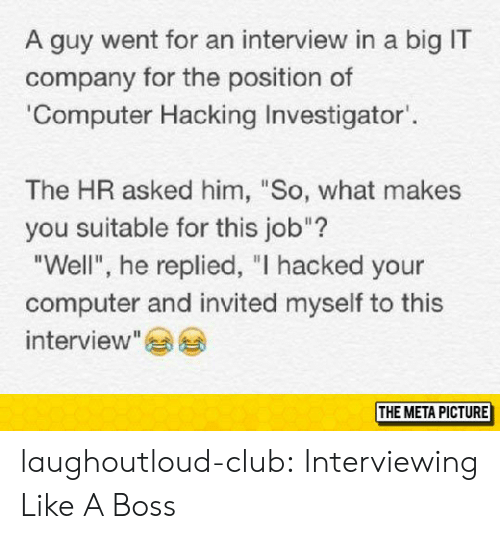 "Club, Tumblr, and Blog: A guy went for an interview in a big IT  company for the position of  Computer Hacking Investigator.  The HR asked him, ""So, what makes  you suitable for this job""?  Well, he replied, ""I hacked your  computer and invited myself to this  interview""  THE META PICTURE laughoutloud-club:  Interviewing Like A Boss"
