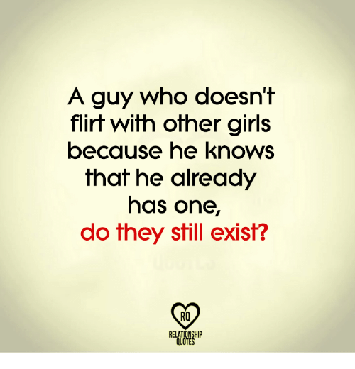 Girls, Memes, and Quotes: A guy who doesn't  flirt with other girls  because he knows  that he already  has one,  do they still exist?  RO  RELATIONSHIP  QUOTES