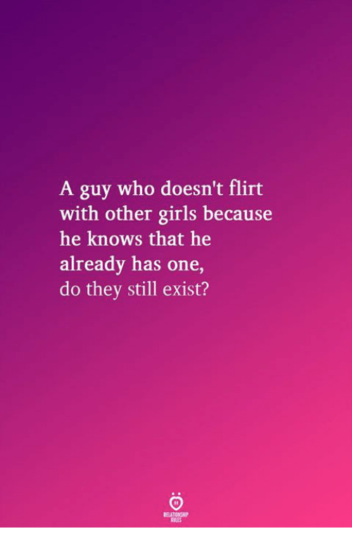 Girls, Who, and One: A guy who doesn't flirt  with other girls because  he knows that he  already has one  do they still exist?