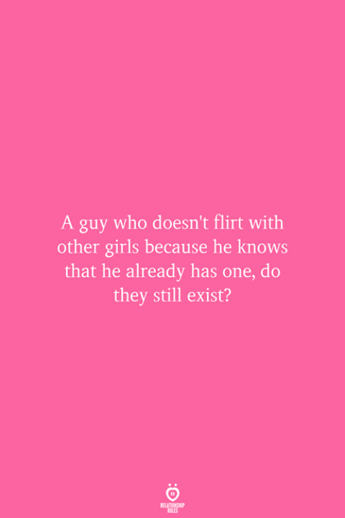 Girls, Who, and One: A guy who doesn't flirt with  other girls because he knows  that he already has one, do  they still exist?  RELATIONSHIP  ES