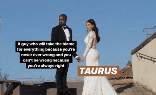 Taurus, Never, and Who: A guy who will take the blame  for everything because you're  never ever wrong and you  can't be wrong because  you're always right  TAURUS