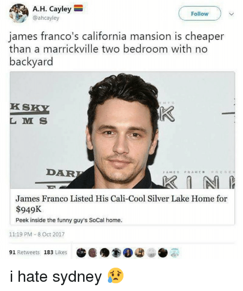 L M: A.H. Cayley  @ahcayley  Follow  james franco's california mansion is cheaper  than a marrickville two bedroom with no  backyard  KS  L M S  DAR  James Franco Listed His Cali-Cool Silver Lake Home for  $949K  Peek inside the funny guy's SoCal home.  11:19 PM - 8 Oct 2017  91 Retweets 183 Likes i hate sydney 😥