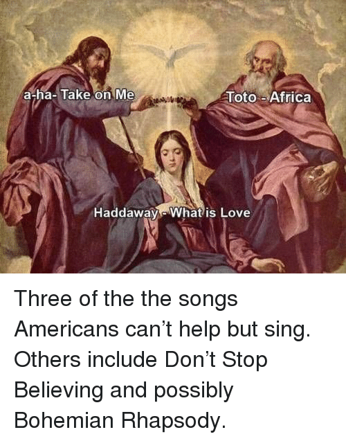 take on me: a-ha-Take on Me  Toto-Africa  Haddaway Whatis Love Three of the the songs Americans can't help but sing. Others include Don't Stop Believing and possibly Bohemian Rhapsody.