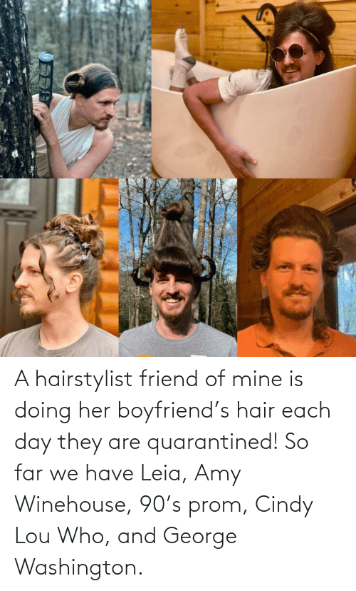 her: A hairstylist friend of mine is doing her boyfriend's hair each day they are quarantined! So far we have Leia, Amy Winehouse, 90's prom, Cindy Lou Who, and George Washington.