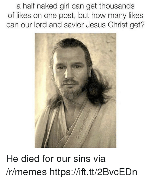 Jesus, Memes, and Girl: a half naked girl can get thousands  of likes on one post, but how many likes  can our lord and savior Jesus Christ get? He died for our sins via /r/memes https://ift.tt/2BvcEDn