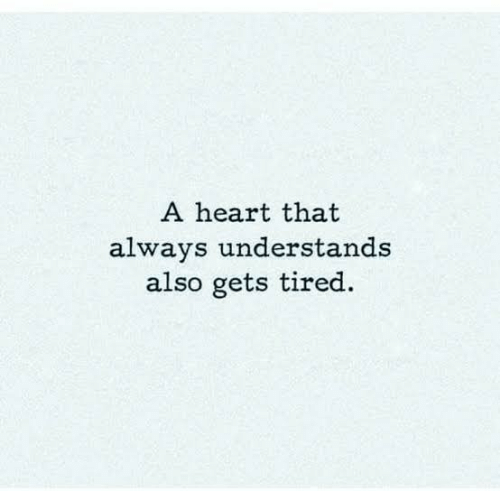 Heart, Tired, and Always: A heart that  always understands  also gets tired