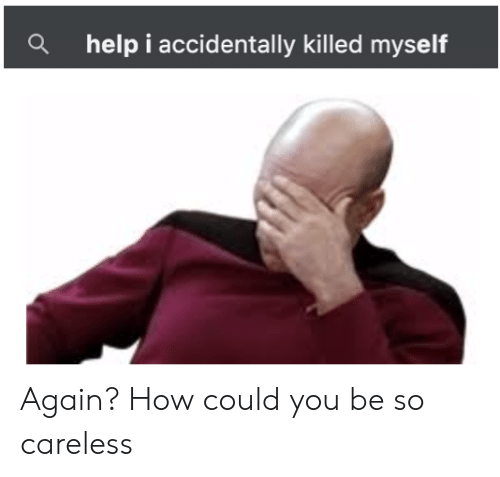 Reddit, Help, and How: a  help i accidentally killed myself Again? How could you be so careless