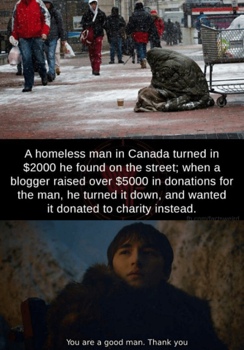 Homeless, Thank You, and Blogger: A homeless man in Canada turned in  $2000 he found on the street; when a  blogger raised over $5000 in donations for  the man, he turned it down, and wanted  it donated to charity instead.  h com/factswaird  You are a good man. Thank you