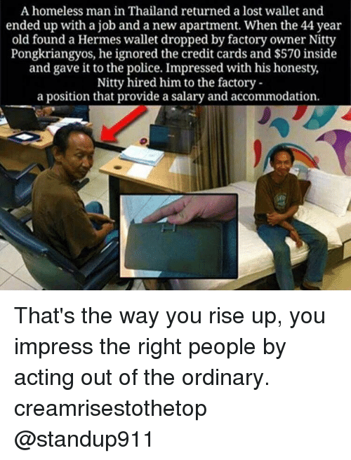 accommodating: A homeless man in Thailand returned a lost wallet and  ended up with a job and a new apartment. When the 44 year  old found a Hermes wallet dropped by factory owner Nitty  Pongkriangyos, he ignored the credit cards and $570 inside  and gave it to the police. Impressed with his honesty,  Nitty hired him to the factory  a position that provide a salary and accommodation. That's the way you rise up, you impress the right people by acting out of the ordinary. creamrisestothetop @standup911